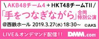 【DMM】2019年3月26日、AKB48チーム4+HKT48チームTⅡ「手をつなぎながら」合同特別公演
