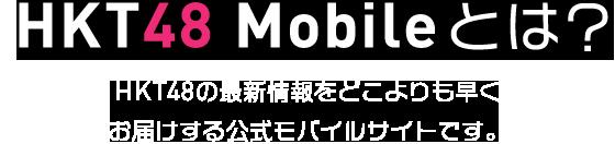 HKT48 Mobileとは? HKT48の最新情報をどこよりも早くお届けする公式モバイルサイトです。